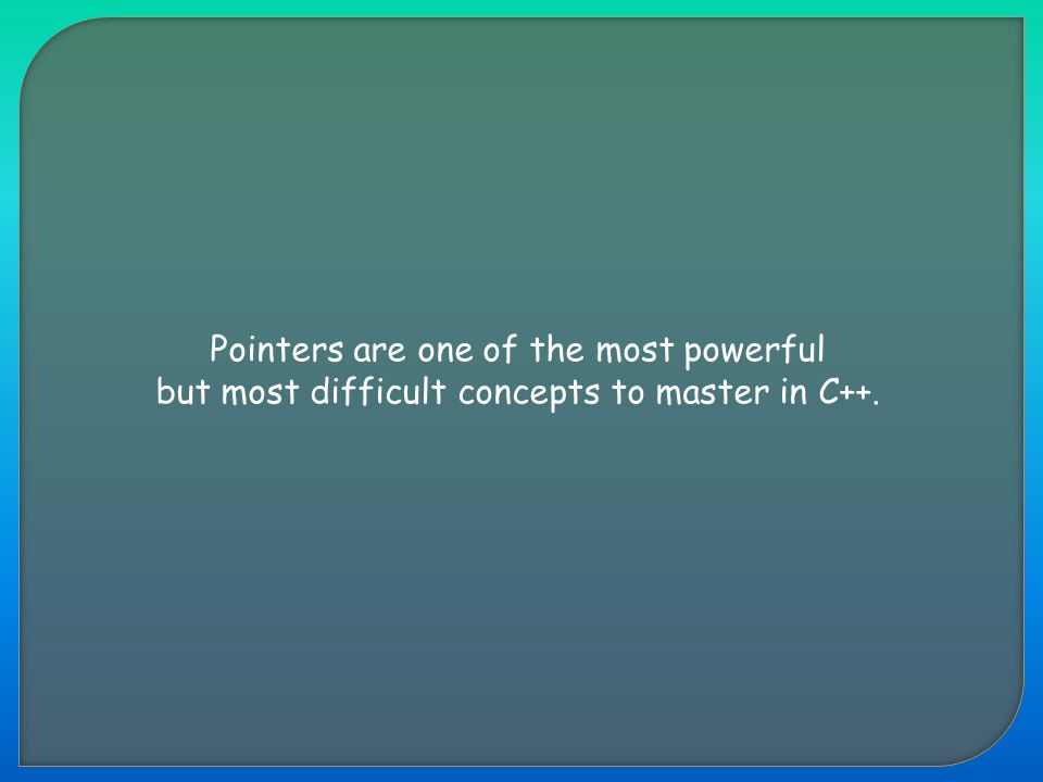 Pointers are one of the most powerful but most difficult concepts to master in C++.