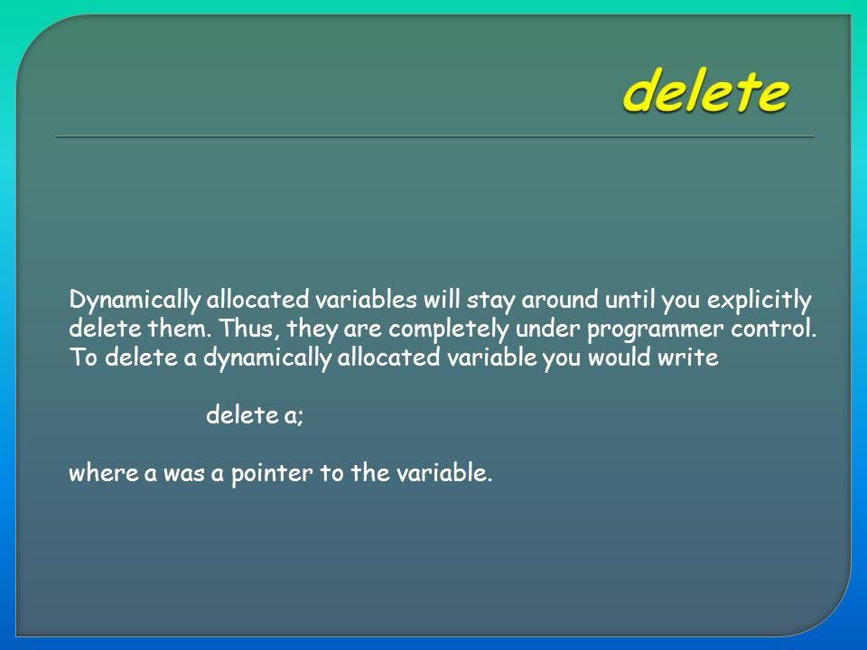 Dynamically allocated variables will stay around until you explicitly delete them. Thus, they are completely under programmer control. To delete a dyn