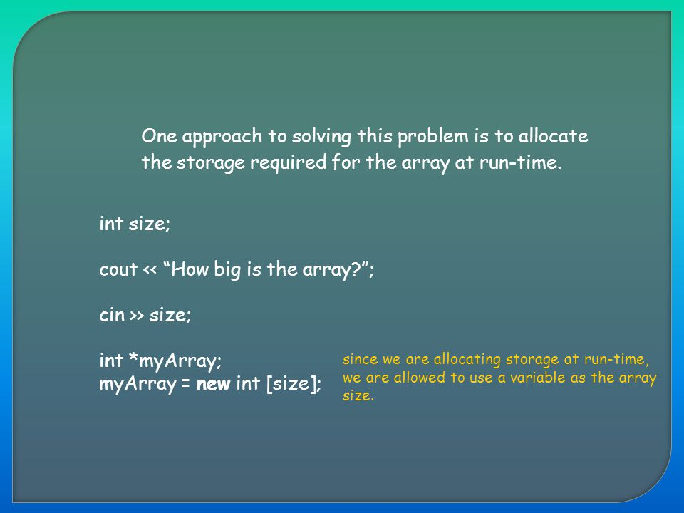 "One approach to solving this problem is to allocate the storage required for the array at run-time. int size; cout << ""How big is the array?""; cin >>"