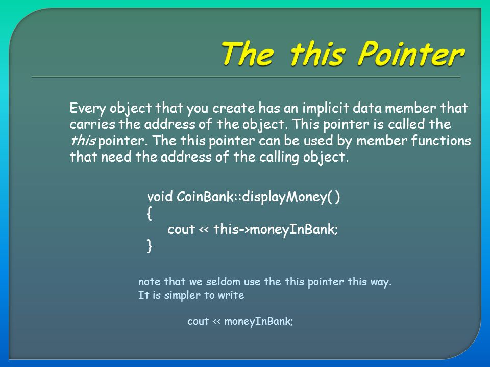 Every object that you create has an implicit data member that carries the address of the object. This pointer is called the this pointer. The this poi