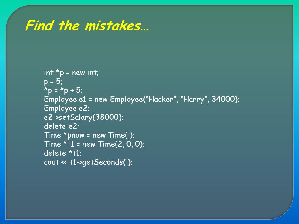 "Find the mistakes… int *p = new int; p = 5; *p = *p + 5; Employee e1 = new Employee(""Hacker"", ""Harry"", 34000); Employee e2; e2->setSalary(38000); dele"