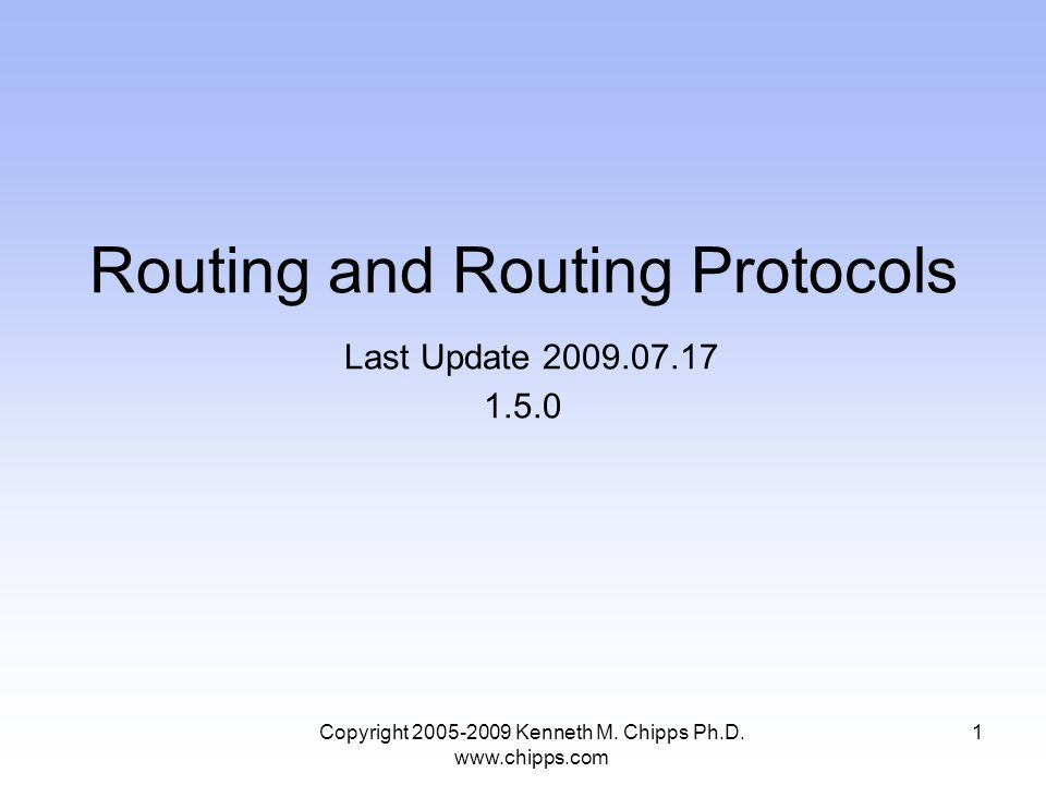 Copyright 2005-2009 Kenneth M. Chipps Ph.D. www.chipps.com Routing and Routing Protocols Last Update 2009.07.17 1.5.0 1