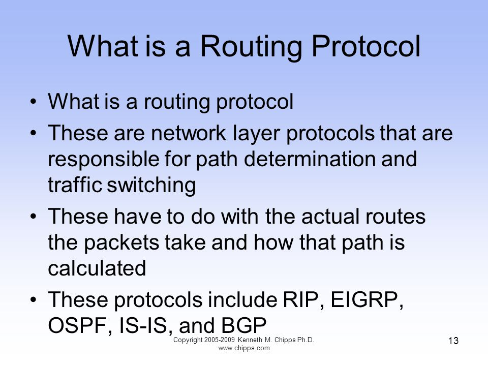 Copyright 2005-2009 Kenneth M. Chipps Ph.D. www.chipps.com 13 What is a Routing Protocol What is a routing protocol These are network layer protocols