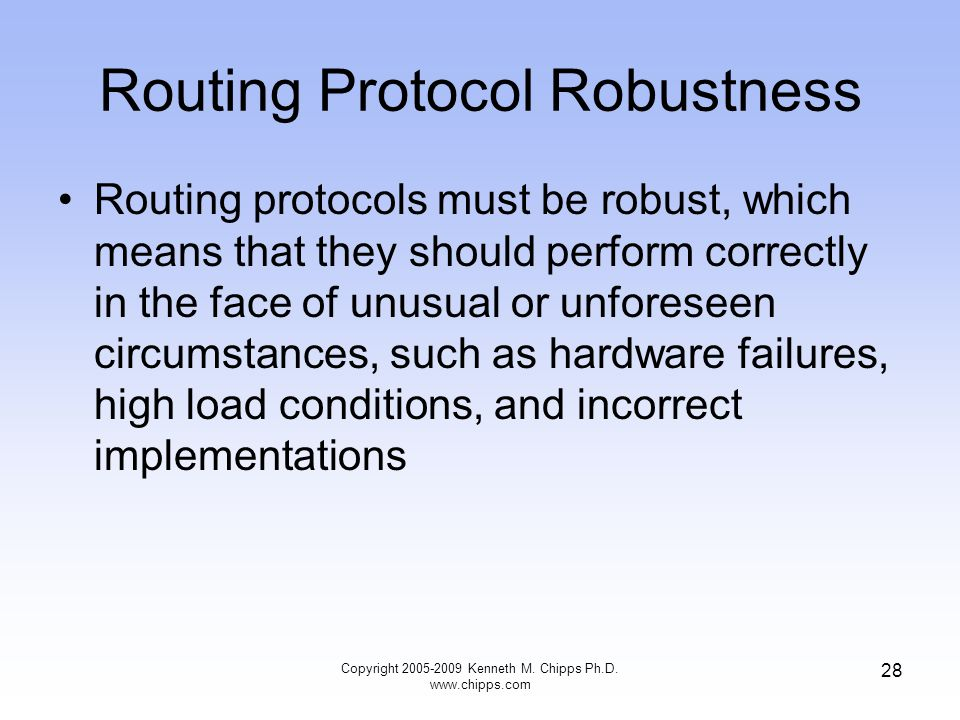 Copyright 2005-2009 Kenneth M. Chipps Ph.D. www.chipps.com 28 Routing Protocol Robustness Routing protocols must be robust, which means that they shou