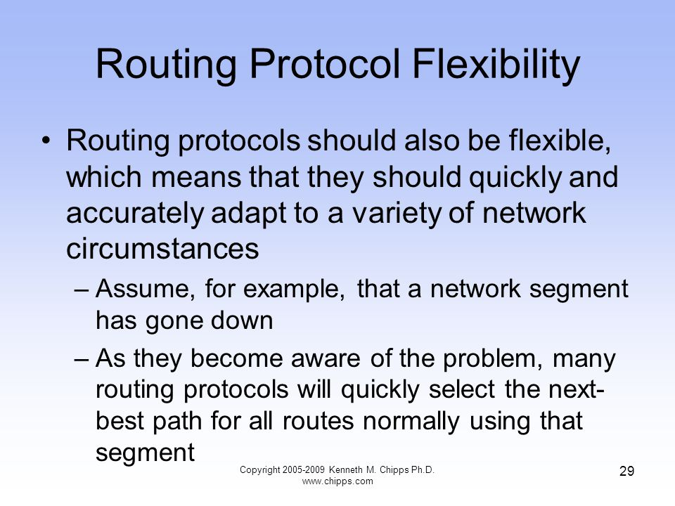 Copyright 2005-2009 Kenneth M. Chipps Ph.D. www.chipps.com 29 Routing Protocol Flexibility Routing protocols should also be flexible, which means that