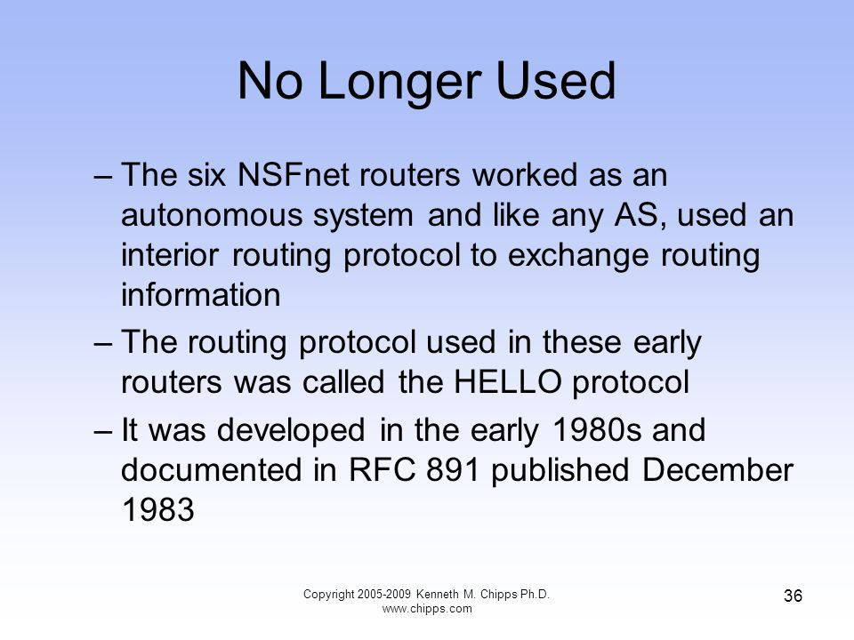 Copyright 2005-2009 Kenneth M. Chipps Ph.D. www.chipps.com 36 No Longer Used –The six NSFnet routers worked as an autonomous system and like any AS, u