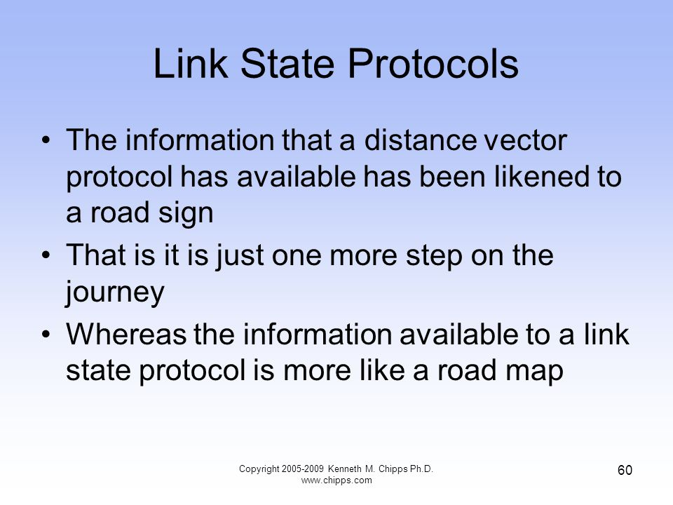 Copyright 2005-2009 Kenneth M. Chipps Ph.D. www.chipps.com 60 Link State Protocols The information that a distance vector protocol has available has b