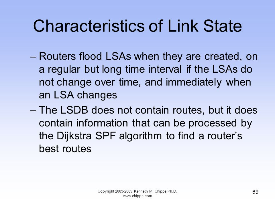 Characteristics of Link State –Routers flood LSAs when they are created, on a regular but long time interval if the LSAs do not change over time, and