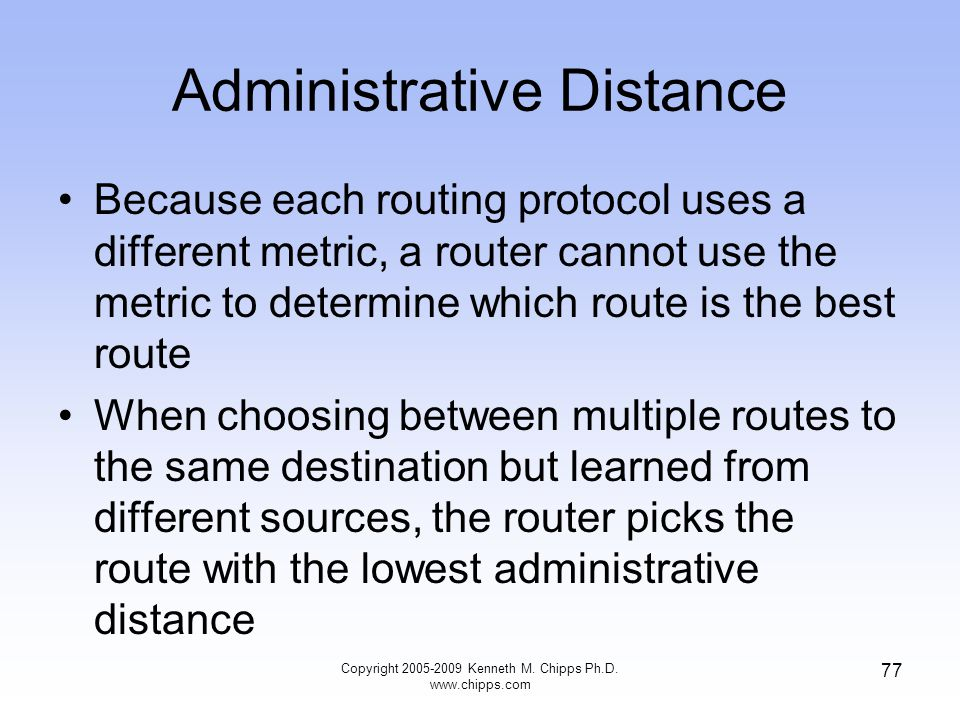 Administrative Distance Because each routing protocol uses a different metric, a router cannot use the metric to determine which route is the best rou
