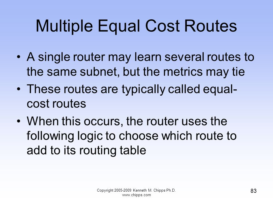 Multiple Equal Cost Routes A single router may learn several routes to the same subnet, but the metrics may tie These routes are typically called equa