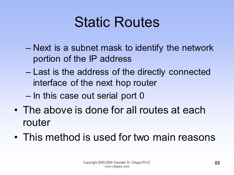 Copyright 2005-2009 Kenneth M. Chipps Ph.D. www.chipps.com 89 Static Routes –Next is a subnet mask to identify the network portion of the IP address –
