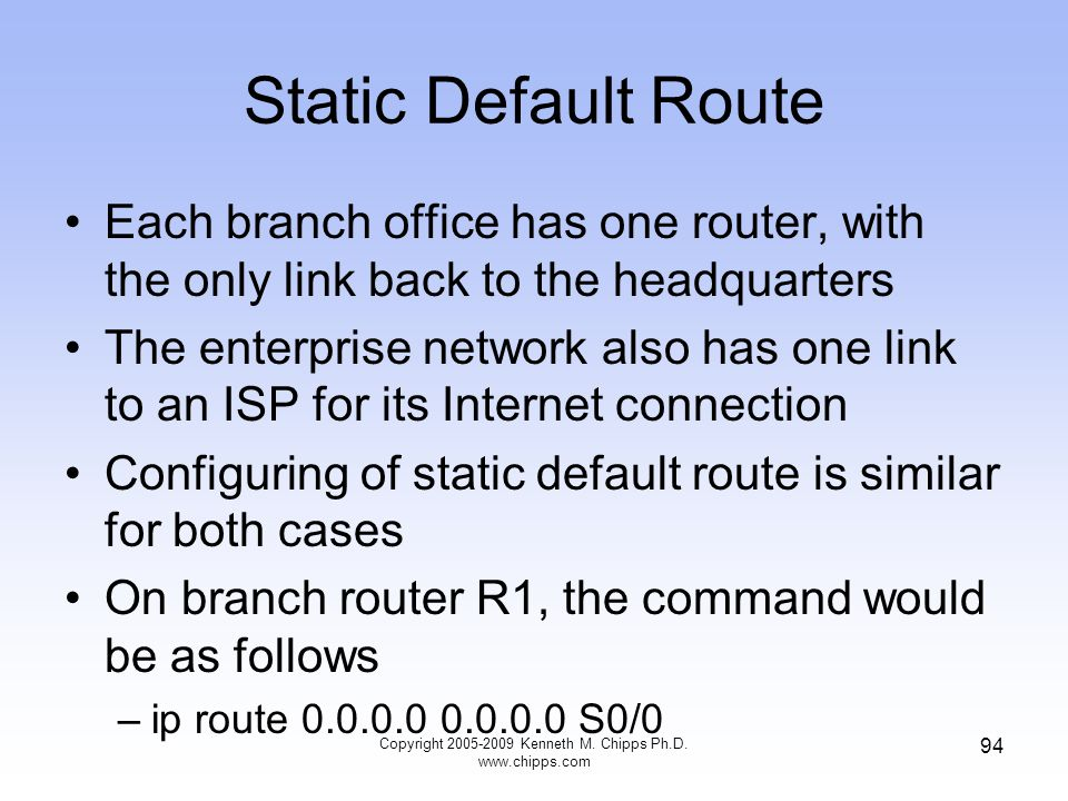Static Default Route Each branch office has one router, with the only link back to the headquarters The enterprise network also has one link to an ISP