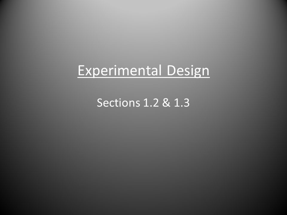 Experimental Design Sections 1.2 & 1.3