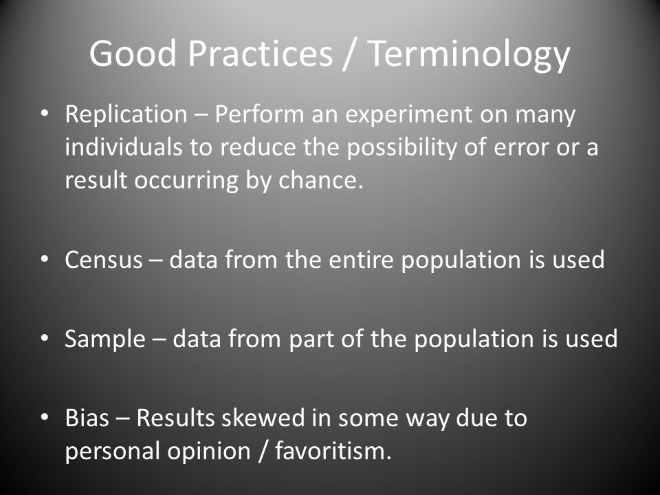 Good Practices / Terminology Replication – Perform an experiment on many individuals to reduce the possibility of error or a result occurring by chance.