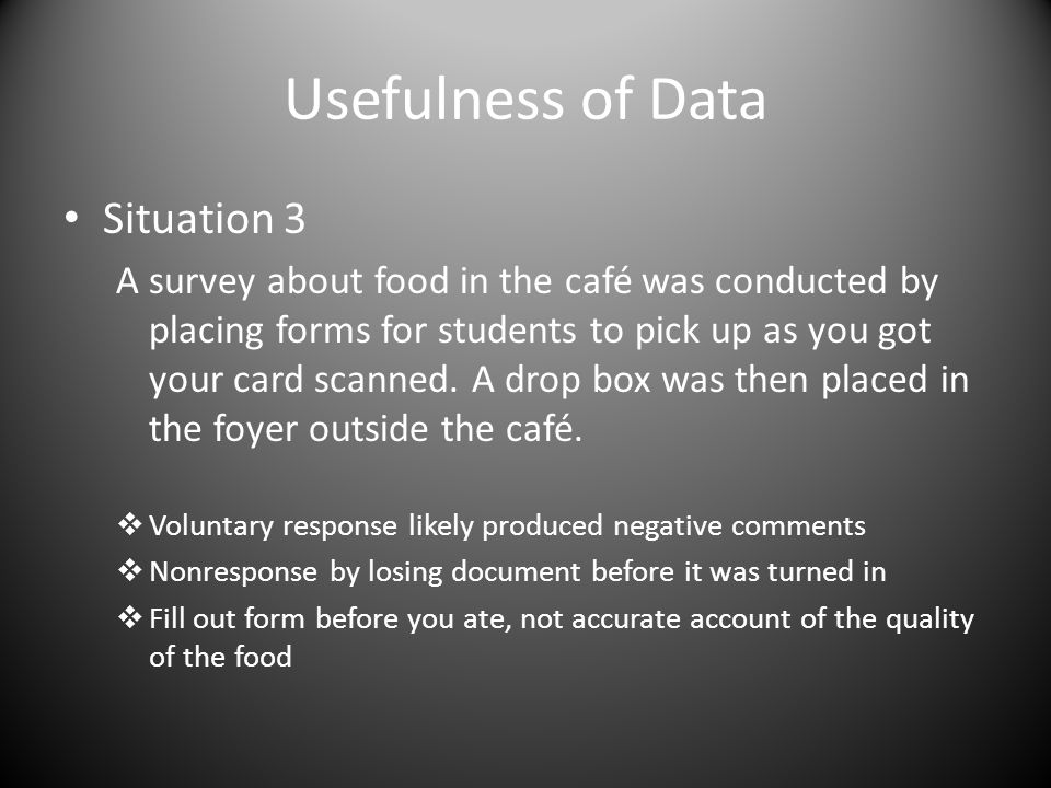 Usefulness of Data Situation 3 A survey about food in the café was conducted by placing forms for students to pick up as you got your card scanned.