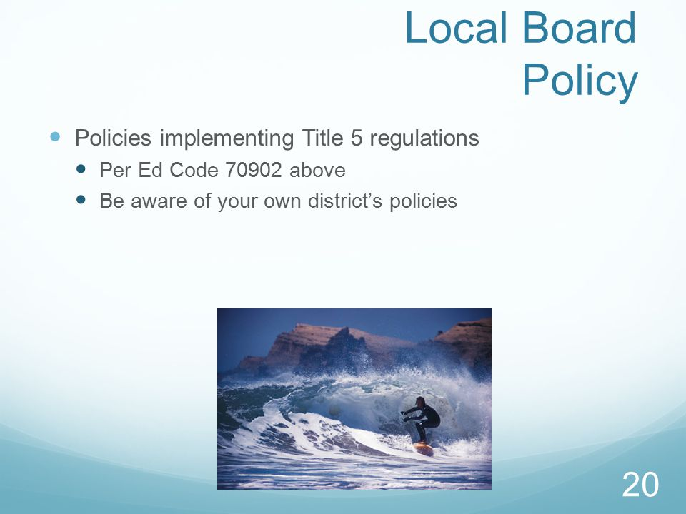 Local Board Policy Policies implementing Title 5 regulations Per Ed Code 70902 above Be aware of your own district's policies 20
