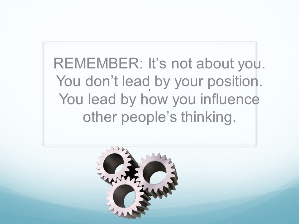 REMEMBER: It's not about you. You don't lead by your position.