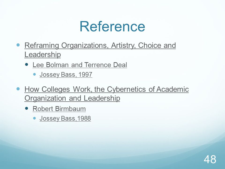 Reference Reframing Organizations, Artistry, Choice and Leadership Lee Bolman and Terrence Deal Jossey Bass, 1997 How Colleges Work, the Cybernetics of Academic Organization and Leadership Robert Birmbaum Jossey Bass,1988 48