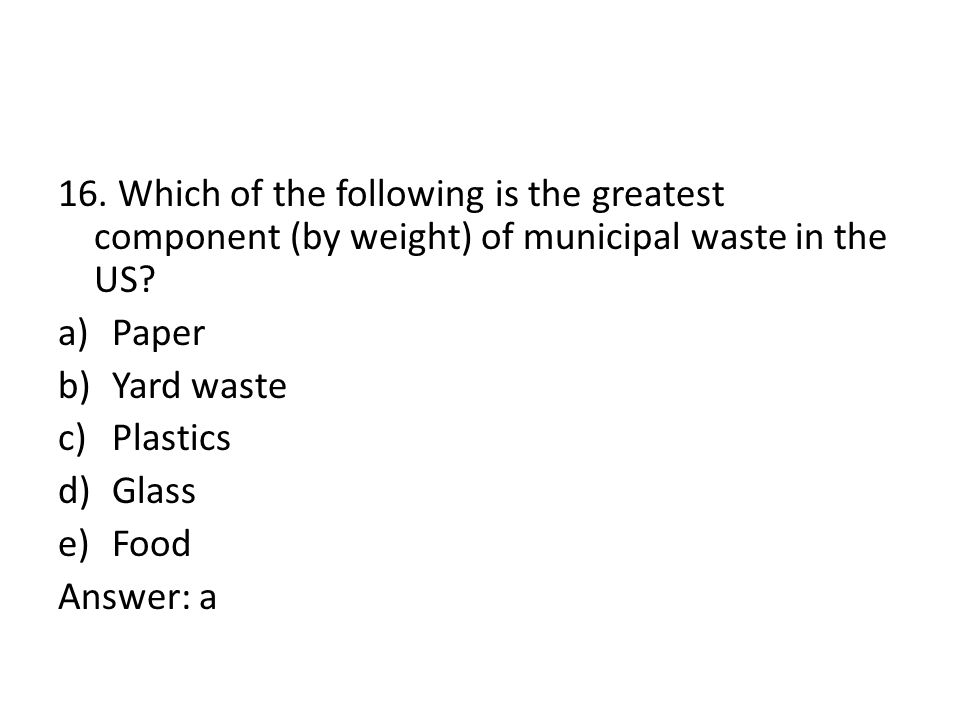 16.Which of the following is the greatest component (by weight) of municipal waste in the US.