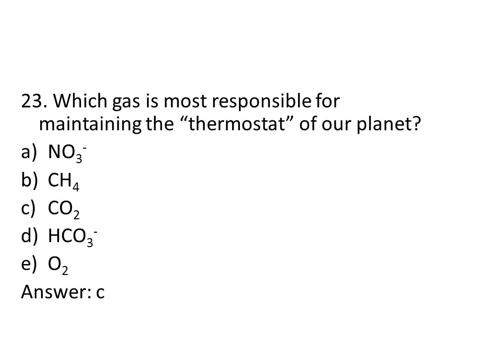 """23. Which gas is most responsible for maintaining the """"thermostat"""" of our planet? a)NO 3 - b)CH 4 c)CO 2 d)HCO 3 - e)O 2 Answer: c"""