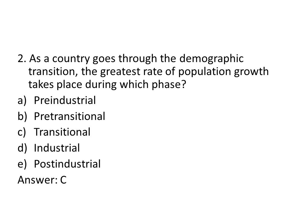 2. As a country goes through the demographic transition, the greatest rate of population growth takes place during which phase? a)Preindustrial b)Pret