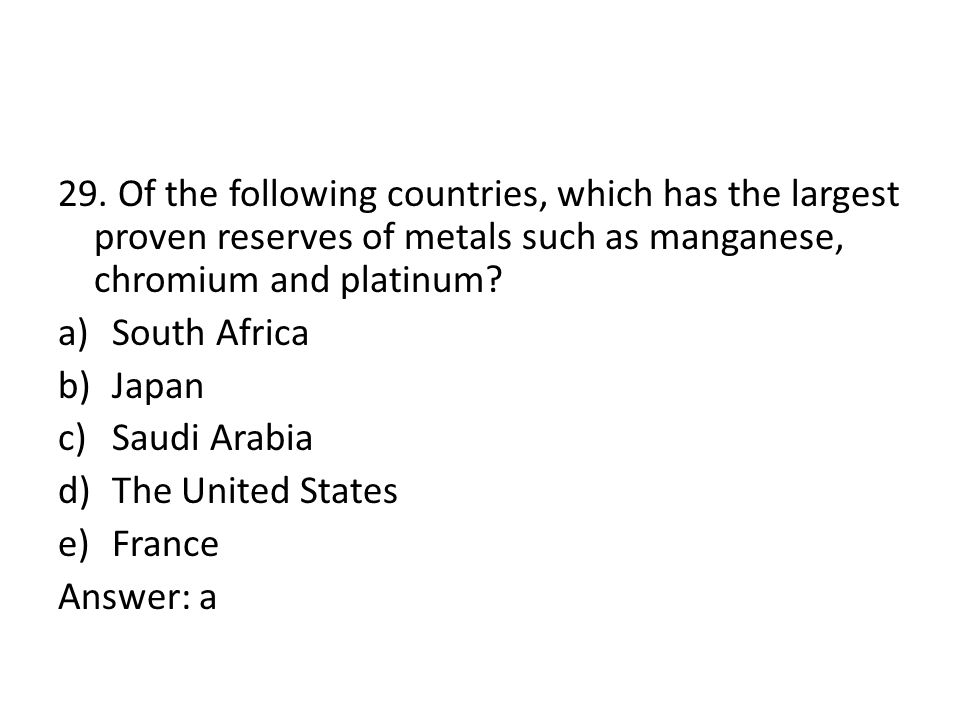29. Of the following countries, which has the largest proven reserves of metals such as manganese, chromium and platinum? a)South Africa b)Japan c)Sau