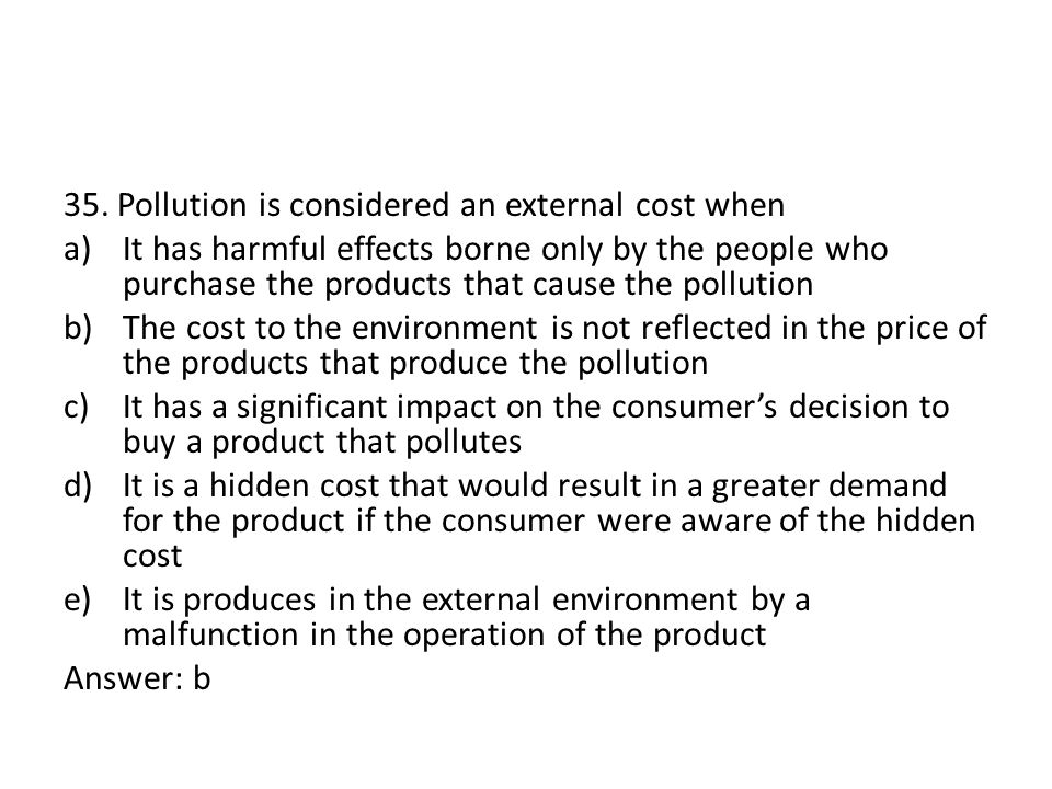 35. Pollution is considered an external cost when a)It has harmful effects borne only by the people who purchase the products that cause the pollution