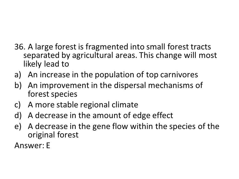 36. A large forest is fragmented into small forest tracts separated by agricultural areas. This change will most likely lead to a)An increase in the p