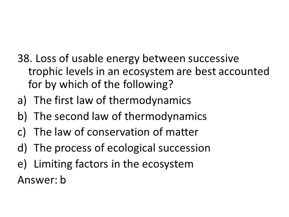 38. Loss of usable energy between successive trophic levels in an ecosystem are best accounted for by which of the following? a)The first law of therm