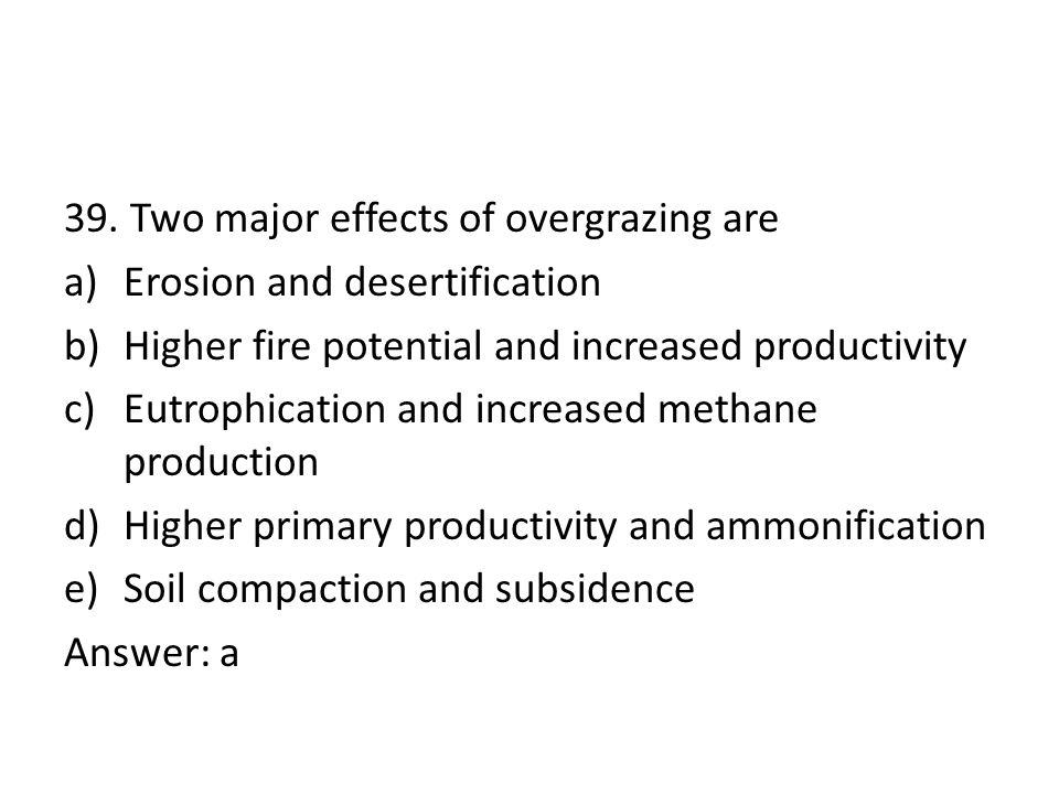 39. Two major effects of overgrazing are a)Erosion and desertification b)Higher fire potential and increased productivity c)Eutrophication and increas