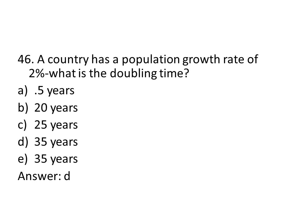 46. A country has a population growth rate of 2%-what is the doubling time? a).5 years b)20 years c)25 years d)35 years e)35 years Answer: d
