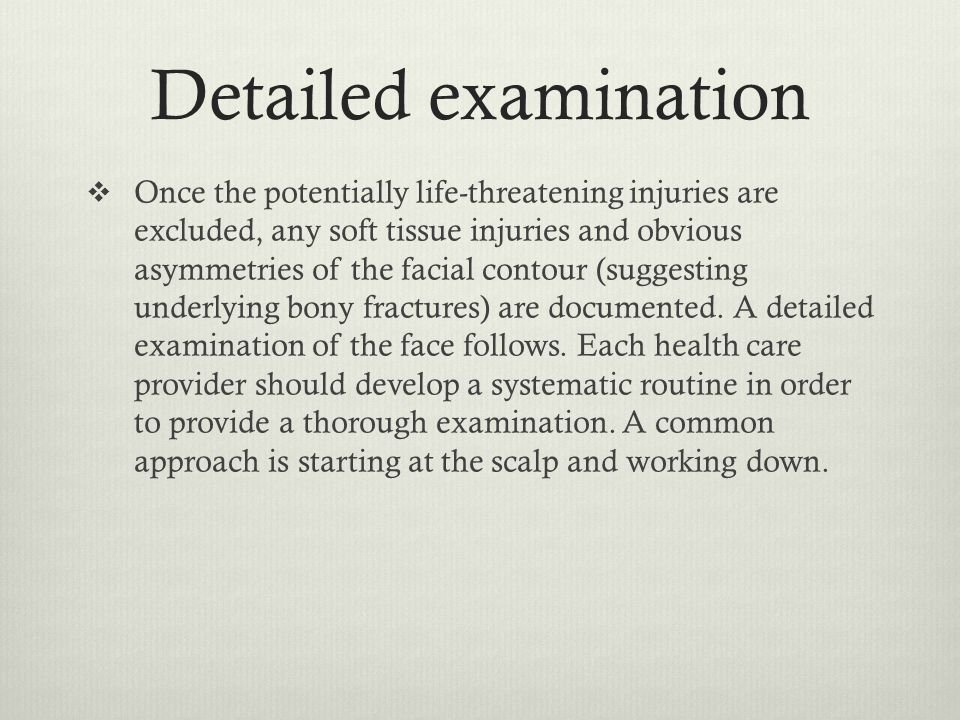 Detailed examination  Once the potentially life-threatening injuries are excluded, any soft tissue injuries and obvious asymmetries of the facial con