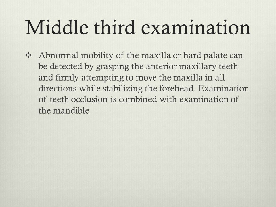 Middle third examination  Abnormal mobility of the maxilla or hard palate can be detected by grasping the anterior maxillary teeth and firmly attempt
