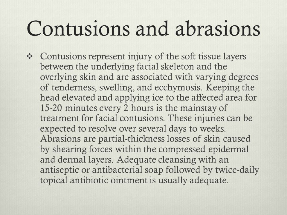 Contusions and abrasions  Contusions represent injury of the soft tissue layers between the underlying facial skeleton and the overlying skin and are
