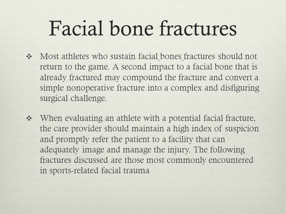 Facial bone fractures  Most athletes who sustain facial bones fractures should not return to the game. A second impact to a facial bone that is alrea