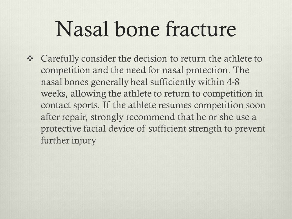 Nasal bone fracture  Carefully consider the decision to return the athlete to competition and the need for nasal protection. The nasal bones generall