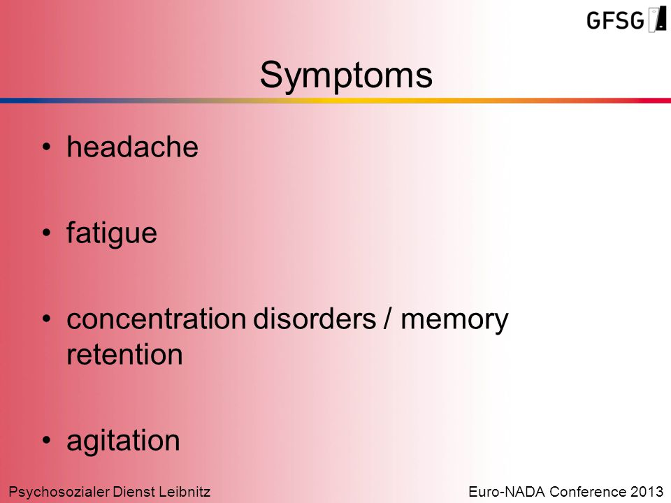 Psychosozialer Dienst LeibnitzEuro-NADA Conference 2013 headache fatigue concentration disorders / memory retention agitation Symptoms