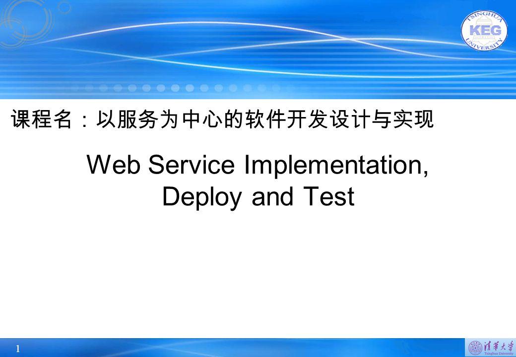 1 Web Service Implementation, Deploy and Test 课程名:以服务为中心的软件开发设计与实现