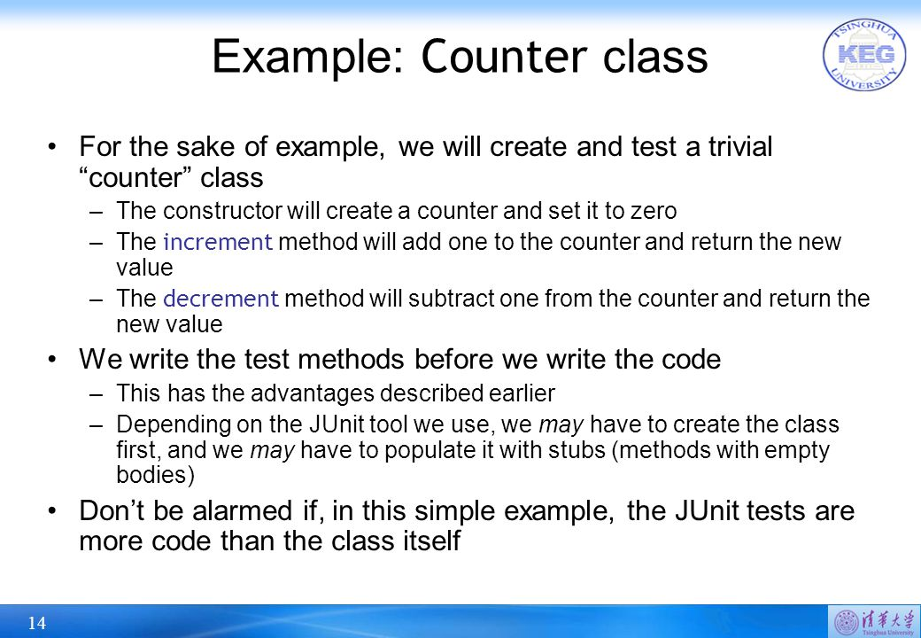 "14 Example: Counter class For the sake of example, we will create and test a trivial ""counter"" class –The constructor will create a counter and set it"