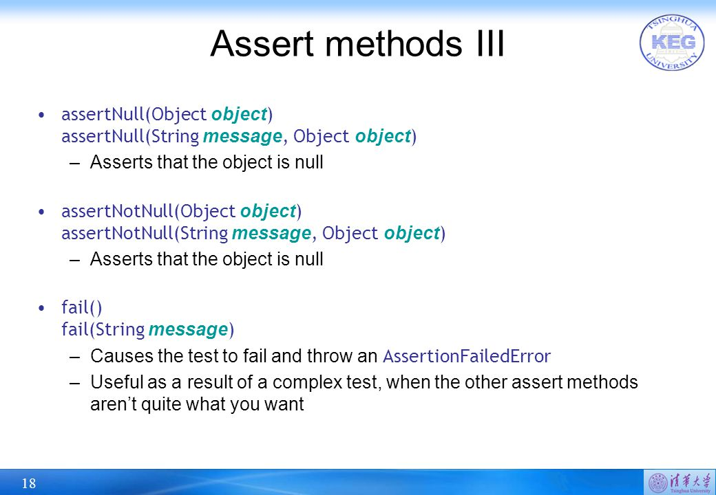 18 Assert methods III assertNull(Object object ) assertNull(String message, Object object ) –Asserts that the object is null assertNotNull(Object object ) assertNotNull(String message, Object object ) –Asserts that the object is null fail() fail(String message ) –Causes the test to fail and throw an AssertionFailedError –Useful as a result of a complex test, when the other assert methods aren't quite what you want