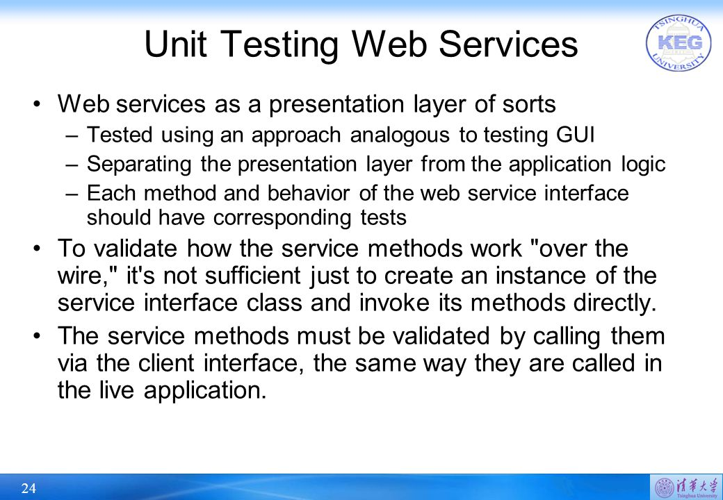 24 Unit Testing Web Services Web services as a presentation layer of sorts –Tested using an approach analogous to testing GUI –Separating the presenta