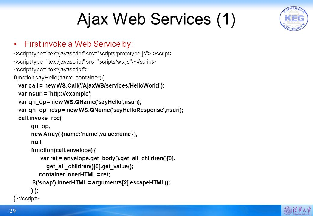 29 Ajax Web Services (1) First invoke a Web Service by: function sayHello(name, container) { var call = new WS.Call('/AjaxWS/services/HelloWorld'); va