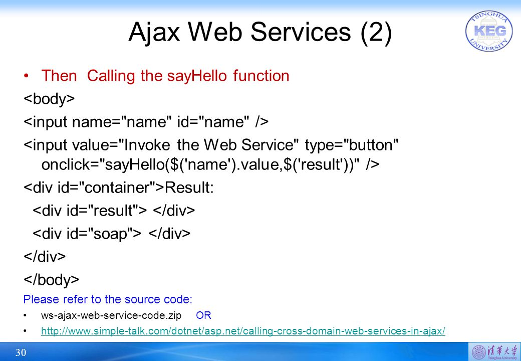 30 Ajax Web Services (2) Then Calling the sayHello function Result: Please refer to the source code: ws-ajax-web-service-code.zip OR http://www.simple-talk.com/dotnet/asp.net/calling-cross-domain-web-services-in-ajax/