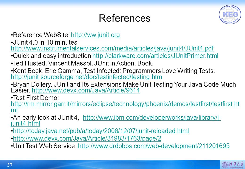 37 References Reference WebSite: http://ww.junit.orghttp://ww.junit.org JUnit 4.0 in 10 minutes http://www.instrumentalservices.com/media/articles/java/junit4/JUnit4.pdf http://www.instrumentalservices.com/media/articles/java/junit4/JUnit4.pdf Quick and easy introduction http://clarkware.com/articles/JUnitPrimer.htmlhttp://clarkware.com/articles/JUnitPrimer.html Ted Husted, Vincent Massol.