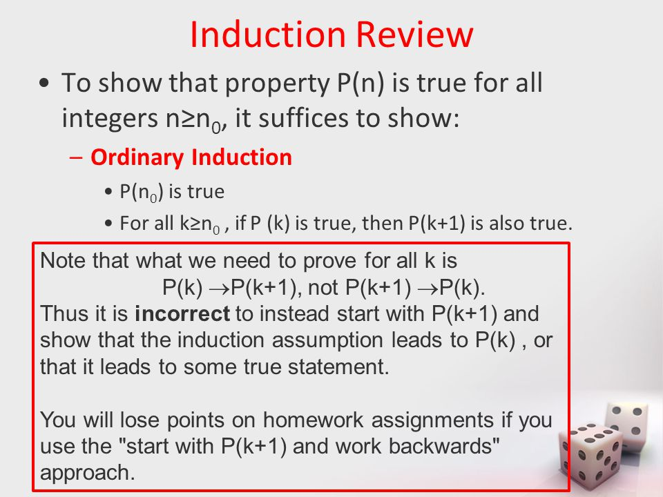 Induction Review To show that property P(n) is true for all integers n≥n 0, it suffices to show: –Ordinary Induction P(n 0 ) is true For all k≥n 0, if P (k) is true, then P(k+1) is also true.