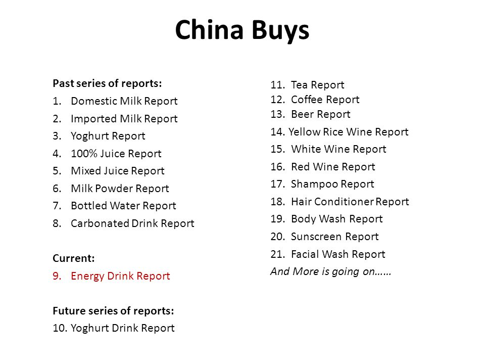 China Buys Past series of reports: 1.Domestic Milk Report 2.Imported Milk Report 3.Yoghurt Report 4.100% Juice Report 5.Mixed Juice Report 6.Milk Powder Report 7.Bottled Water Report 8.Carbonated Drink Report Current: 9.Energy Drink Report Future series of reports: 10.Yoghurt Drink Report 11.