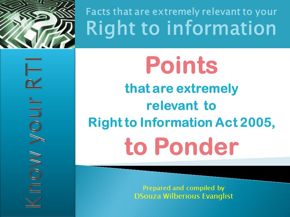Facts that are extremely relevant to your Right to information Points that are extremely relevant to Right to Information Act 2005, to Ponder Prepared and compiled by DSouza Wilberious Evanglist