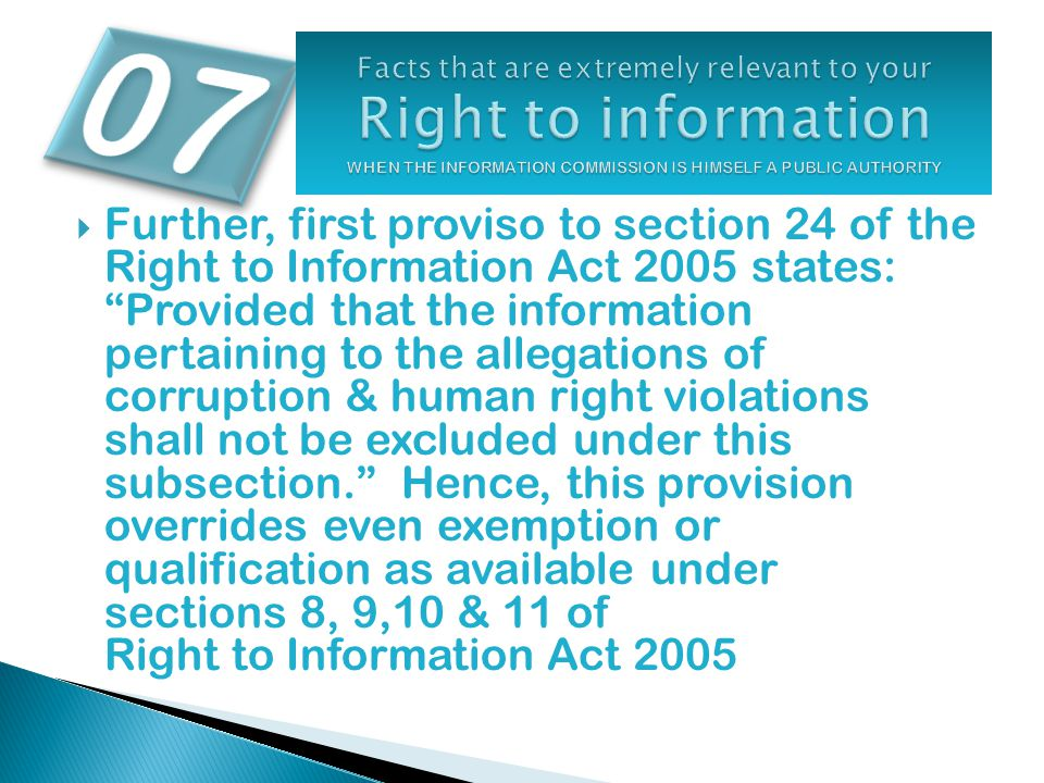  Further, first proviso to section 24 of the Right to Information Act 2005 states: Provided that the information pertaining to the allegations of corruption & human right violations shall not be excluded under this subsection. Hence, this provision overrides even exemption or qualification as available under sections 8, 9,10 & 11 of Right to Information Act 2005