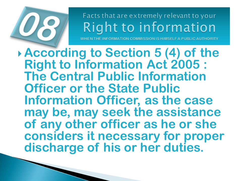  According to Section 5 (4) of the Right to Information Act 2005 : The Central Public Information Officer or the State Public Information Officer, as the case may be, may seek the assistance of any other officer as he or she considers it necessary for proper discharge of his or her duties.