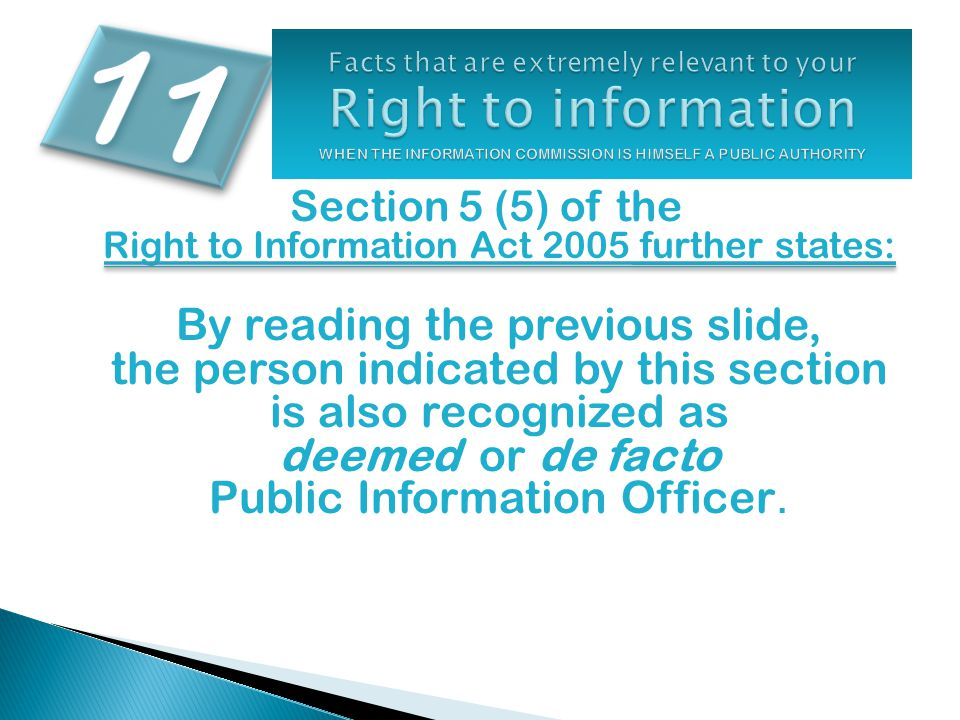 Section 5 (5) of the Right to Information Act 2005 further states: By reading the previous slide, the person indicated by this section is also recognized as deemed or de facto Public Information Officer.